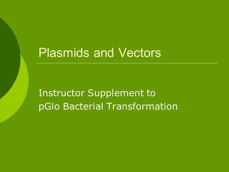 Plasmids and Vectors Instructor Supplement to pGlo Bacterial Transformation.