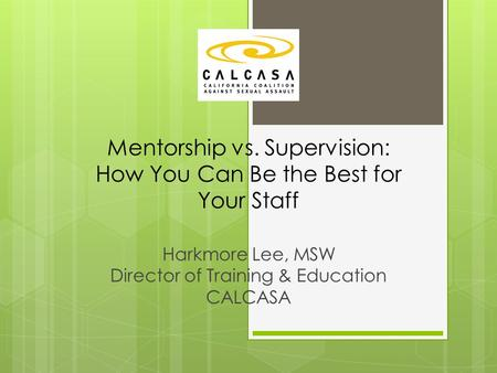 Mentorship vs. Supervision: How You Can Be the Best for Your Staff Harkmore Lee, MSW Director of Training & Education CALCASA.