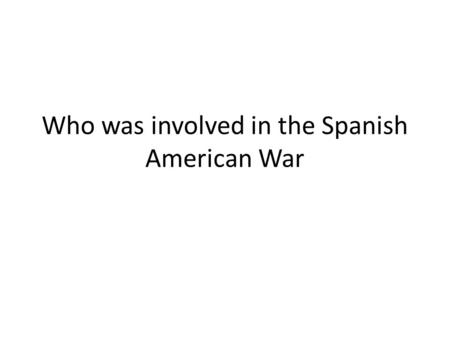 Who was involved in the Spanish American War. UNITED STATESSPAIN VS. FOUGHT FOR CUBA UNITED STATES CUBA SPAIN.