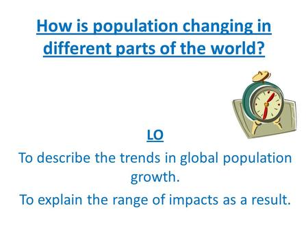 How is population changing in different parts of the world? LO To describe the trends in global population growth. To explain the range of impacts as a.