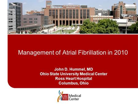 John D. Hummel, MD Ohio State University <strong>Medical</strong> Center Ross Heart Hospital Columbus, Ohio Management of Atrial Fibrillation in 2010.