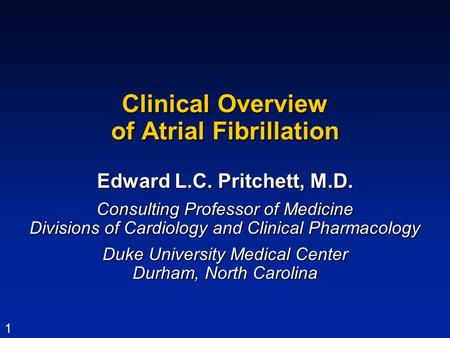 1 Clinical Overview of Atrial Fibrillation Edward L.C. Pritchett, M.D. Consulting Professor of Medicine Divisions of Cardiology and Clinical Pharmacology.