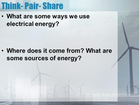 Think- Pair- Share What are some ways we use electrical energy? Where does it come from? What are some sources of energy?