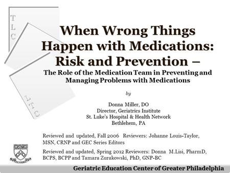 TLCTLC TLCTLC LTCLTC LTCLTC Geriatric Education Center of Greater Philadelphia When Wrong Things Happen with Medications: Risk and Prevention – The Role.