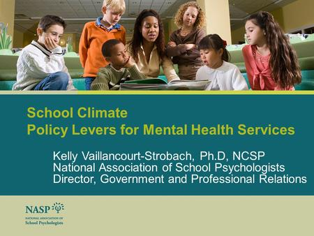 School Climate Policy Levers for Mental Health Services Kelly Vaillancourt-Strobach, Ph.D, NCSP National Association of School Psychologists Director,