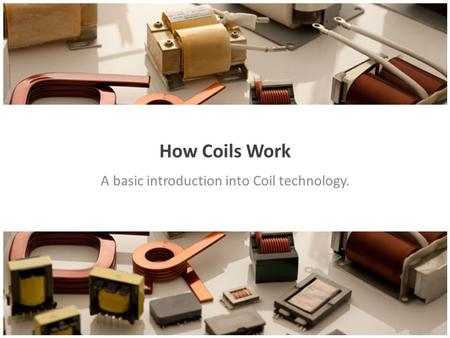 How Coils Work A basic introduction into Coil technology.