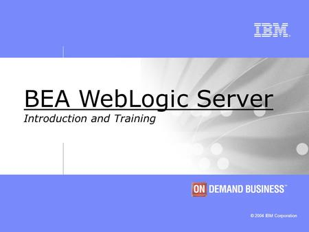 © 2004 IBM Corporation BEA WebLogic Server Introduction and Training.