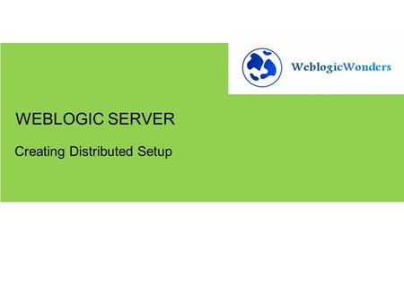 Creating Distributed Setup WEBLOGIC SERVER. Create a Distributed Setup Using Node Manager Basic idea: When the servers are in production, and all of them.