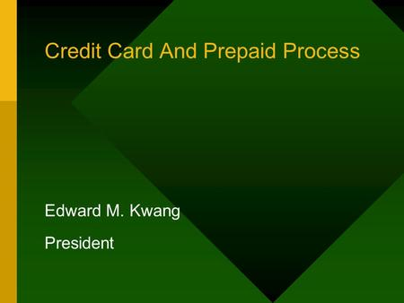 Credit Card And Prepaid Process Edward M. Kwang President.