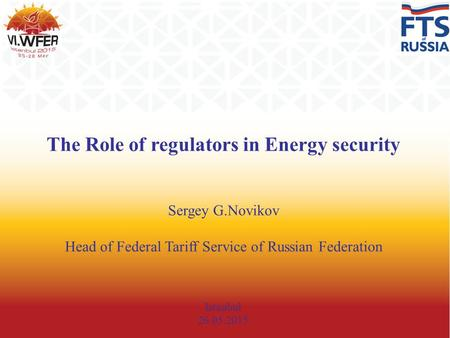 The Role of regulators in Energy security Sergey G.Novikov Head of Federal Tariff Service of Russian Federation Istanbul 26.05.2015.