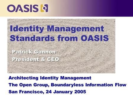 Identity Management Standards from OASIS Patrick Gannon President & CEO Patrick Gannon President & CEO Architecting Identity Management The Open Group,