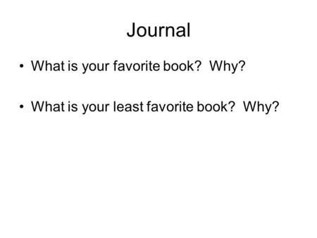 Journal What is your favorite book? Why? What is your least favorite book? Why?