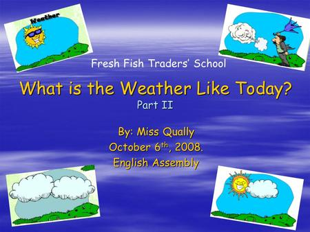 QH1 What is the Weather Like Today? Part II By: Miss Qually October 6 th, 2008. English Assembly Fresh Fish Traders' School.
