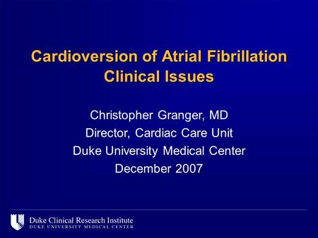 Cardioversion of Atrial Fibrillation Clinical Issues Christopher Granger, MD Director, Cardiac Care Unit Duke University Medical Center December 2007.