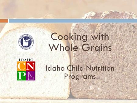 Cooking with Whole Grains Idaho Child Nutrition Programs.