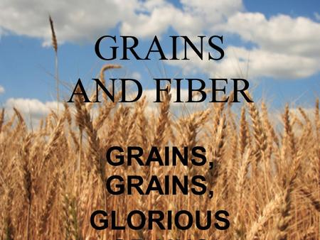 GRAINS AND FIBER GRAINS, GLORIOUS GRAINS. Grains are the primary source of carbohydrates needed to provide fuel for the body.