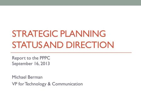 STRATEGIC PLANNING STATUS AND DIRECTION Report to the PPPC September 16, 2013 Michael Berman VP for Technology & Communication.