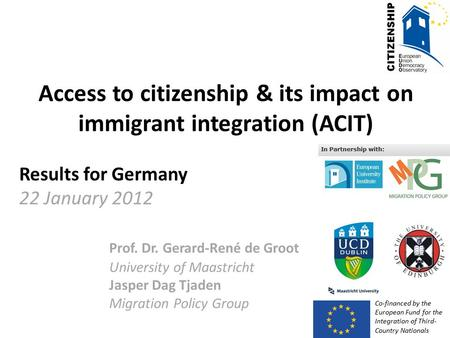 Access to citizenship & its impact on immigrant integration (ACIT) Results for Germany 22 January 2012 Prof. Dr. Gerard-René de Groot University of Maastricht.