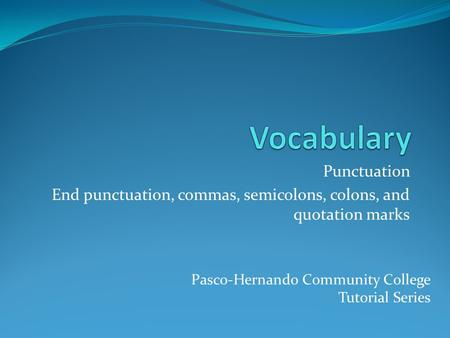 Punctuation End punctuation, commas, semicolons, colons, and quotation marks Pasco-Hernando Community College Tutorial Series.