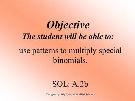 Objective The student will be able to: use patterns to multiply special binomials. SOL: A.2b Designed by Skip Tyler, Varina High School.