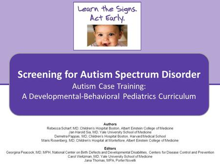 Screening for Autism Spectrum Disorder Autism Case Training: A Developmental-Behavioral Pediatrics Curriculum 1 Authors Rebecca Scharf, MD, Children's.