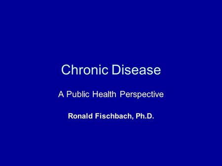 Chronic Disease A Public Health Perspective Ronald Fischbach, Ph.D.