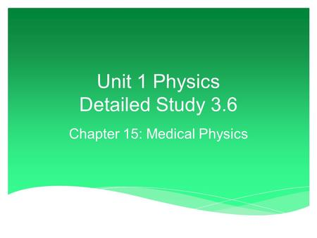Unit 1 Physics Detailed Study 3.6 Chapter 15: Medical Physics.