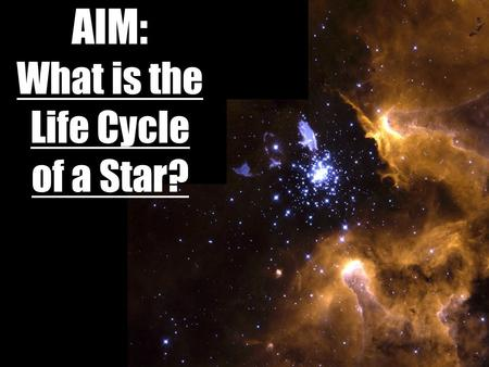 AIM: What is the Life Cycle of a Star?. If you were preparing a timeline of your life, what would you include?