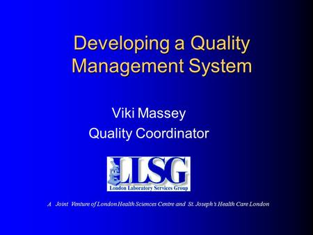 Developing a Quality Management System Viki Massey Quality Coordinator A Joint Venture of London Health Sciences Centre and St. Joseph's Health Care London.