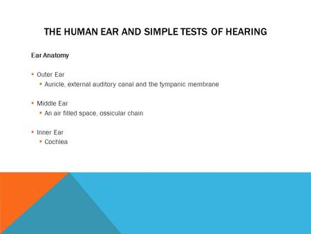 THE HUMAN EAR AND SIMPLE TESTS OF HEARING Ear Anatomy  Outer Ear  Auricle, external auditory canal and the tympanic membrane  Middle Ear  An air filled.