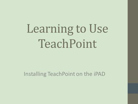 Learning to Use TeachPoint Installing TeachPoint on the iPAD.
