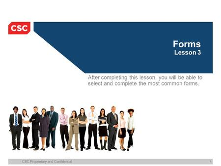 CSC Proprietary and Confidential 1 Forms Lesson 3 After completing this lesson, you will be able to select and complete the most common forms.