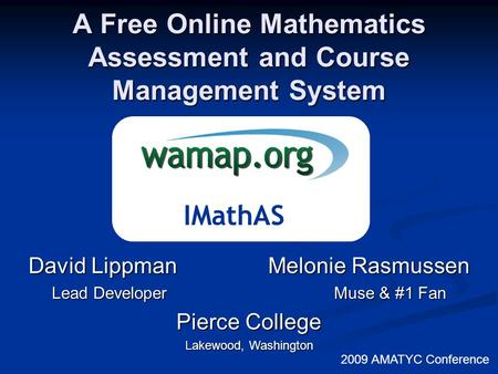 A Free Online Mathematics Assessment and Course Management System 2009 AMATYC Conference David Lippman Melonie Rasmussen Lead Developer Muse & #1 Fan Pierce.