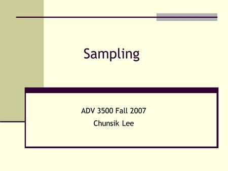 Sampling ADV 3500 Fall 2007 Chunsik Lee. A sample is some part of a larger body specifically selected to represent the whole. Sampling is the process.