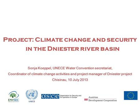 Project: Climate change and security in the Dniester river basin Sonja Koeppel, UNECE Water Convention secretariat, Coordinator of climate change activities.