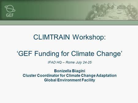 CLIMTRAIN Workshop: 'GEF Funding for Climate Change' IFAD HQ – Rome July 24-25 Bonizella Biagini Cluster Coordinator for Climate Change Adaptation Global.