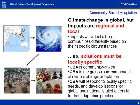 0 CBA Priorities 0 Community-Based Adaptation Climate change is global, but impacts are regional and local Impacts will affect different communities differently.