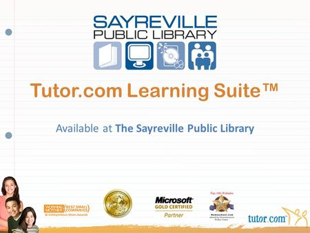 Tutor.com Learning Suite™ Available at The Sayreville Public Library INSERT LIBRARY LOGO HERE (or delete this text box)