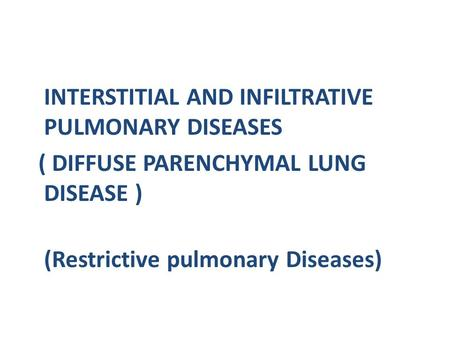 INTERSTITIAL AND INFILTRATIVE PULMONARY DISEASES ( DIFFUSE PARENCHYMAL LUNG DISEASE ) (Restrictive pulmonary Diseases)