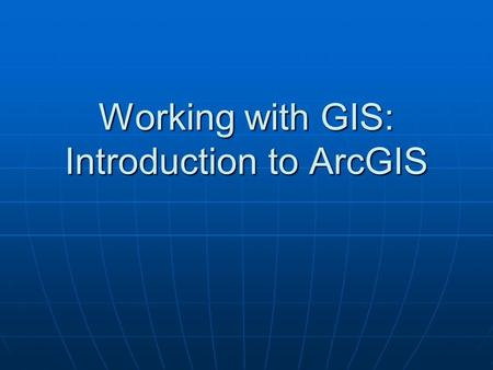 Working with GIS: Introduction to ArcGIS. In preparation for the first lab, you will: Be briefly introduced to the ArcGIS product family of ArcView, ArcEditor,
