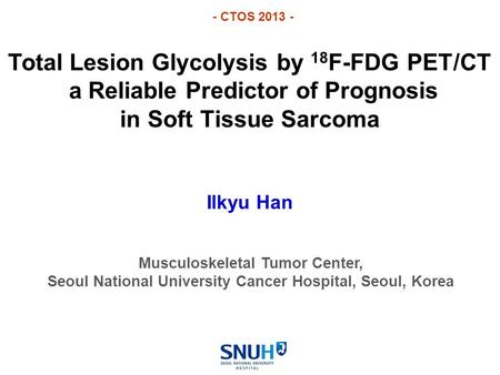 Total Lesion Glycolysis by 18 F-FDG PET/CT a Reliable Predictor of Prognosis in Soft Tissue Sarcoma Ilkyu Han Musculoskeletal Tumor Center, Seoul National.