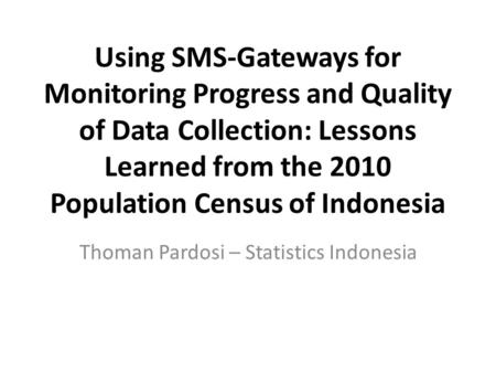 Using SMS-Gateways for Monitoring Progress and Quality of Data Collection: Lessons Learned from the 2010 Population Census of Indonesia Thoman Pardosi.