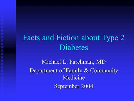 Facts and Fiction about Type 2 Diabetes Michael L. Parchman, MD Department of Family & Community Medicine September 2004.