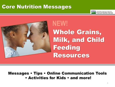 Core Nutrition Messages NEW! Whole Grains, Milk, and Child Feeding Resources Messages Tips Online Communication Tools Activities for Kids and more! 1.