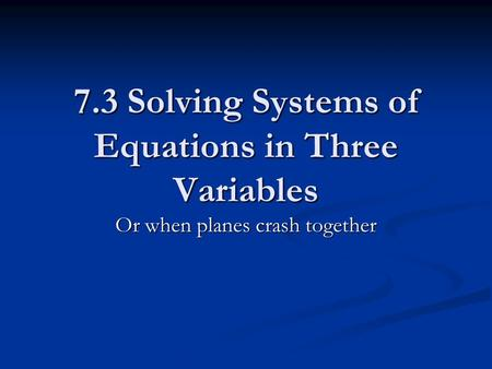 7.3 Solving Systems of Equations in Three Variables