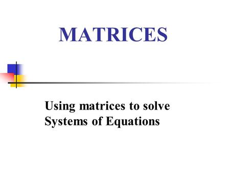 MATRICES Using matrices to solve Systems of Equations.