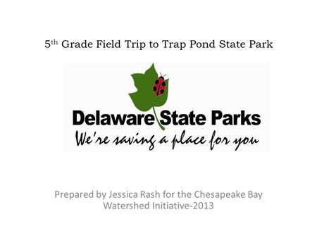 5 th Grade Field Trip to Trap Pond State Park Prepared by Jessica Rash for the Chesapeake Bay Watershed Initiative-2013.