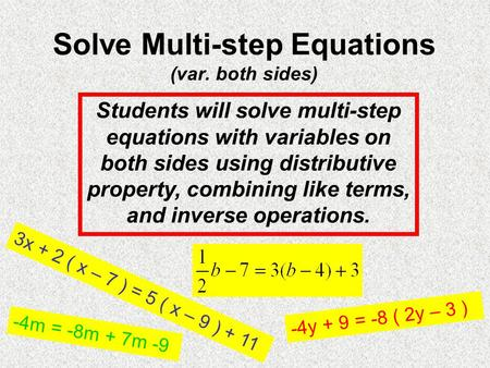 Solve Multi-step Equations (var. both sides) Students will solve multi-step equations with variables on both sides using distributive property, combining.