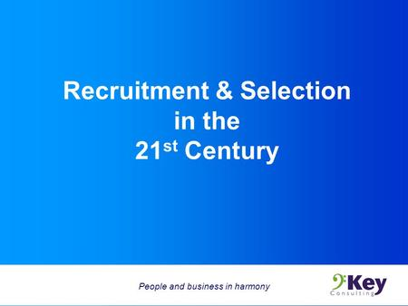 Recruitment & Selection in the 21 st Century People and business in harmony.