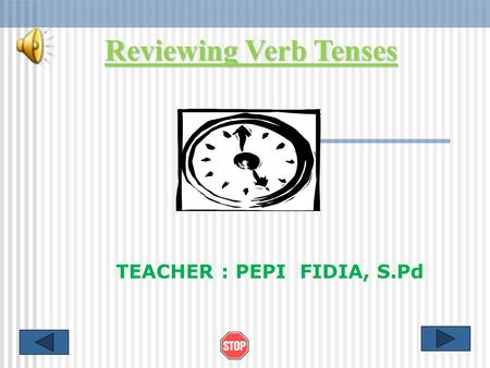 Reviewing Verb Tenses TEACHER : PEPI FIDIA, S.Pd.